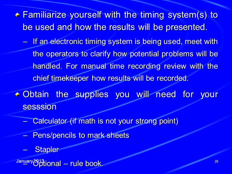 January 2013 29 Familiarize yourself with the timing system(s) to be used and how the results will be presented. –If an electronic timing system is be