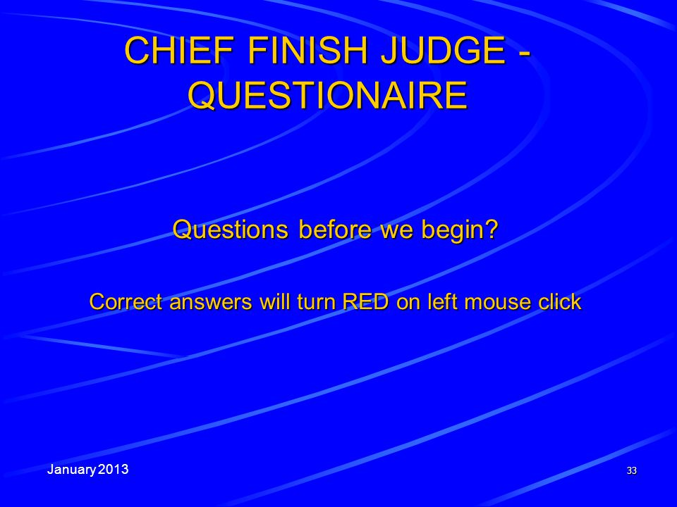 January 2013 33 CHIEF FINISH JUDGE - QUESTIONAIRE Questions before we begin? Correct answers will turn RED on left mouse click