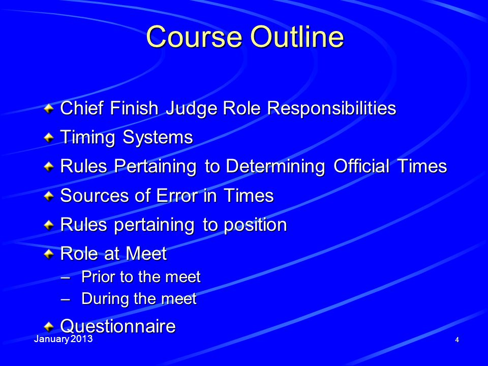 January 2013 4 Course Outline Chief Finish Judge Role Responsibilities Timing Systems Rules Pertaining to Determining Official Times Sources of Error in Times Rules pertaining to position Role at Meet –Prior to the meet –During the meet Questionnaire