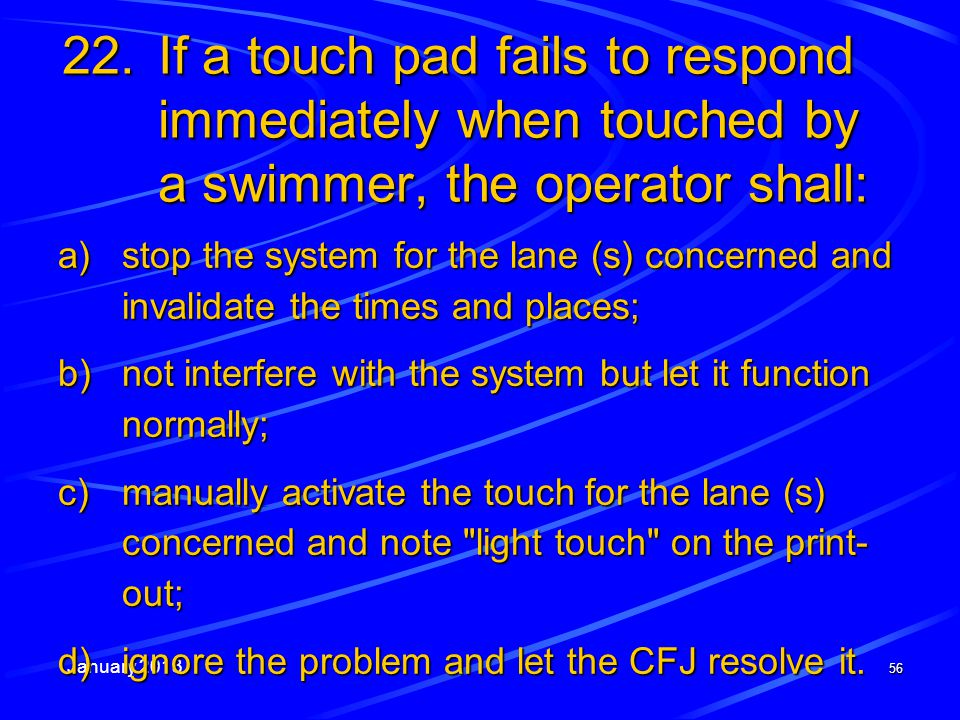 January 2013 56 22.If a touch pad fails to respond immediately when touched by a swimmer, the operator shall: a)stop the system for the lane (s) conce