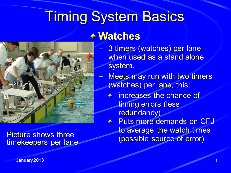 January 2013 Picture shows three timekeepers per lane 6 Timing System Basics Watches –3 timers (watches) per lane when used as a stand alone system.