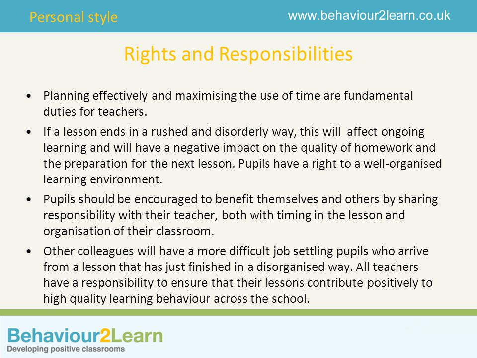 Personal style Rights and Responsibilities Planning effectively and maximising the use of time are fundamental duties for teachers. If a lesson ends i
