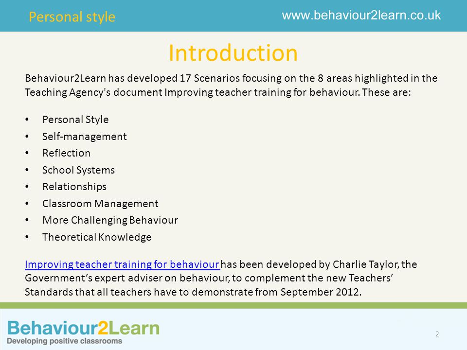 Personal style Introduction 2 Behaviour2Learn has developed 17 Scenarios focusing on the 8 areas highlighted in the Teaching Agency's document Improvi