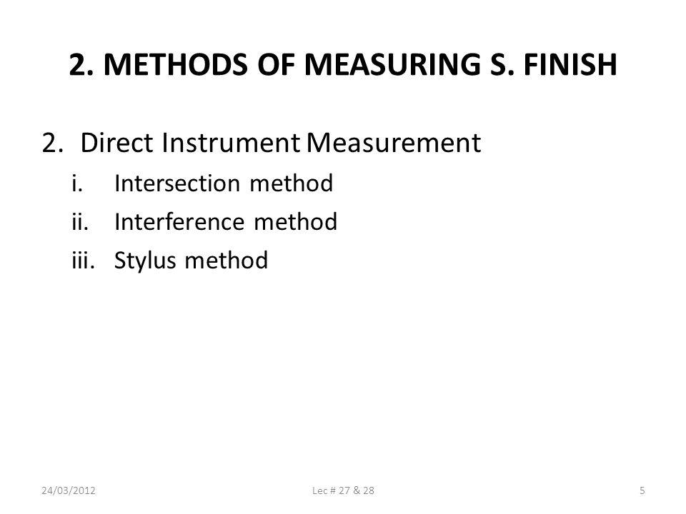 2. METHODS OF MEASURING S. FINISH 2.Direct Instrument Measurement i.Intersection method ii.Interference method iii.Stylus method 24/03/20125Lec # 27 &