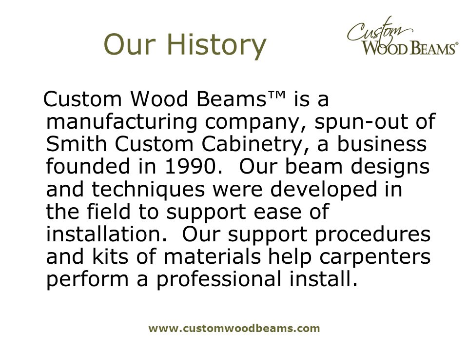 www.customwoodbeams.com Our History Custom Wood Beams is a manufacturing company, spun-out of Smith Custom Cabinetry, a business founded in 1990.