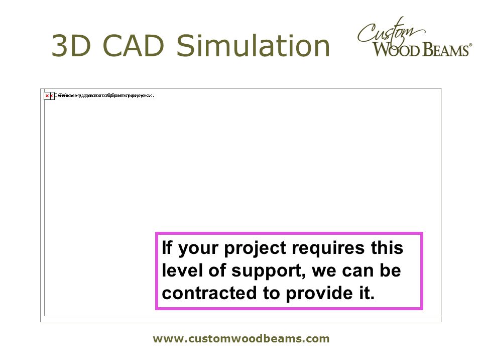 www.customwoodbeams.com 3D CAD Simulation If your project requires this level of support, we can be contracted to provide it.