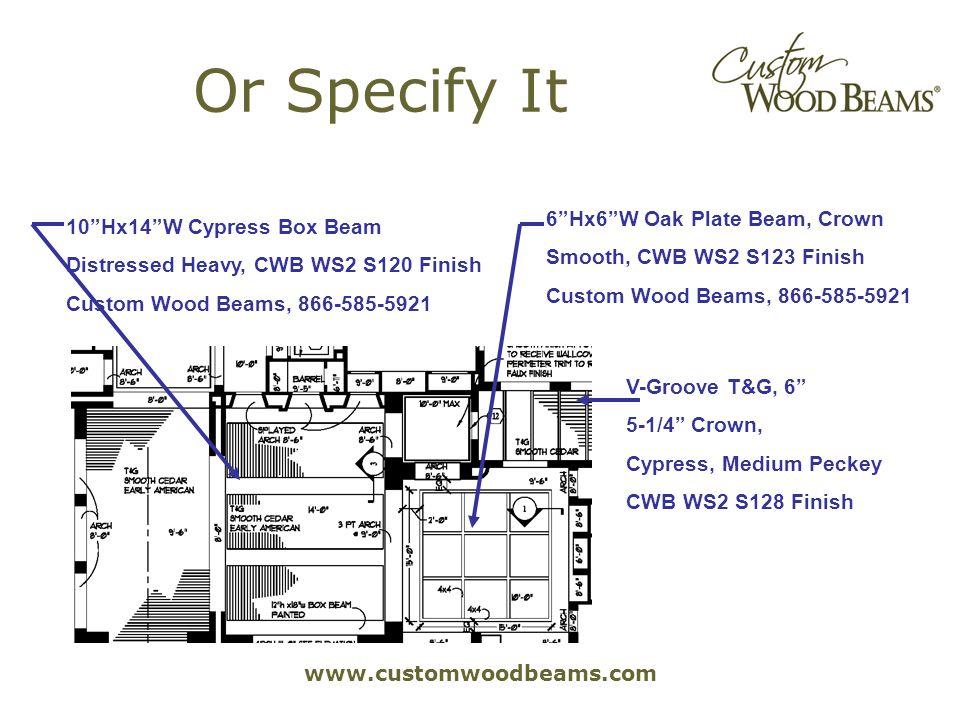 www.customwoodbeams.com Or Specify It 10Hx14W Cypress Box Beam Distressed Heavy, CWB WS2 S120 Finish Custom Wood Beams, 866-585-5921 6Hx6W Oak Plate Beam, Crown Smooth, CWB WS2 S123 Finish Custom Wood Beams, 866-585-5921 V-Groove T&G, 6 5-1/4 Crown, Cypress, Medium Peckey CWB WS2 S128 Finish