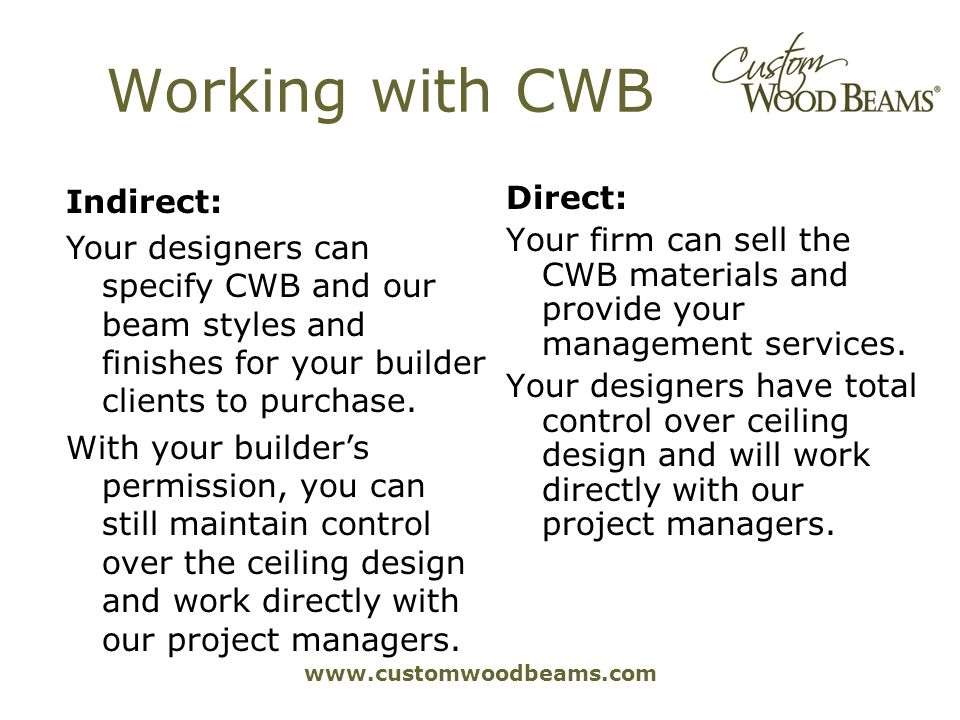 www.customwoodbeams.com Working with CWB Direct: Your firm can sell the CWB materials and provide your management services. Your designers have total