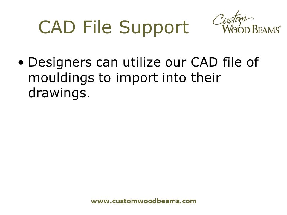 www.customwoodbeams.com CAD File Support Designers can utilize our CAD file of mouldings to import into their drawings.