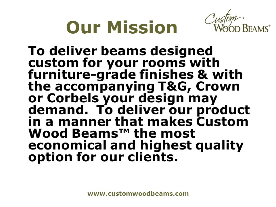 www.customwoodbeams.com Our Mission To deliver beams designed custom for your rooms with furniture-grade finishes & with the accompanying T&G, Crown o