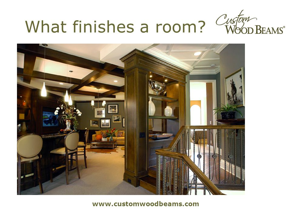 www.customwoodbeams.com What finishes a room?