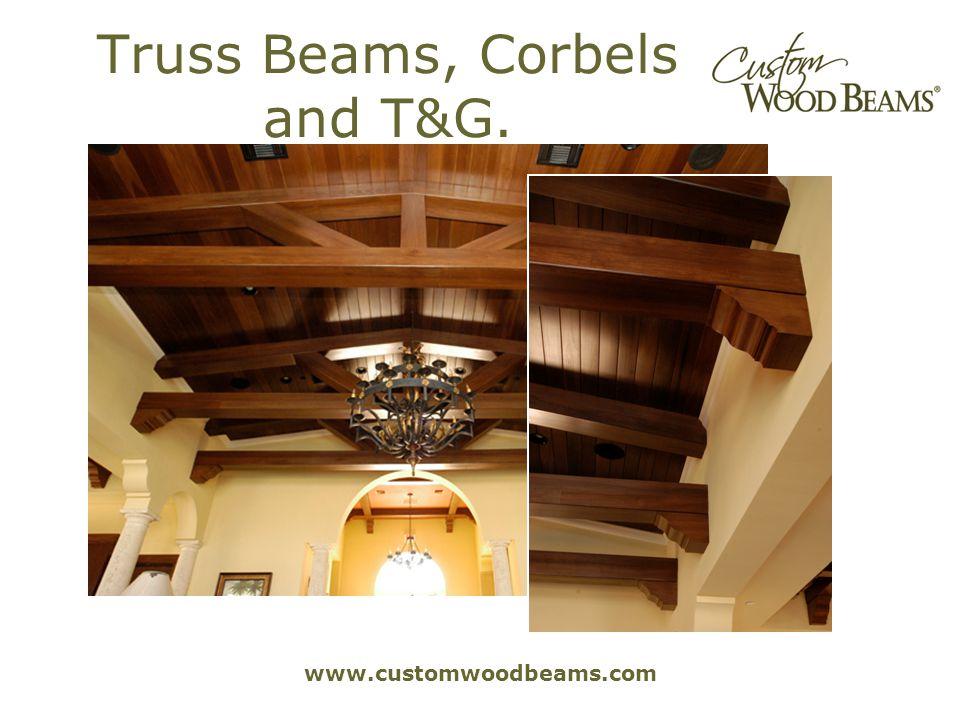 www.customwoodbeams.com Truss Beams, Corbels and T&G.