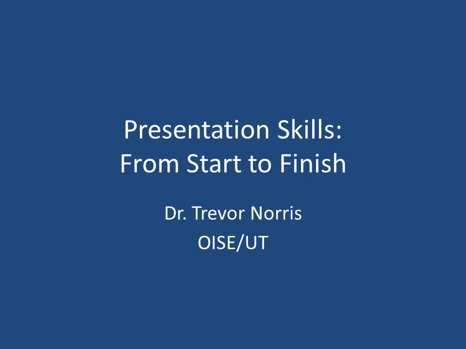 Presentation Skills: From Start to Finish Dr. Trevor Norris OISE/UT
