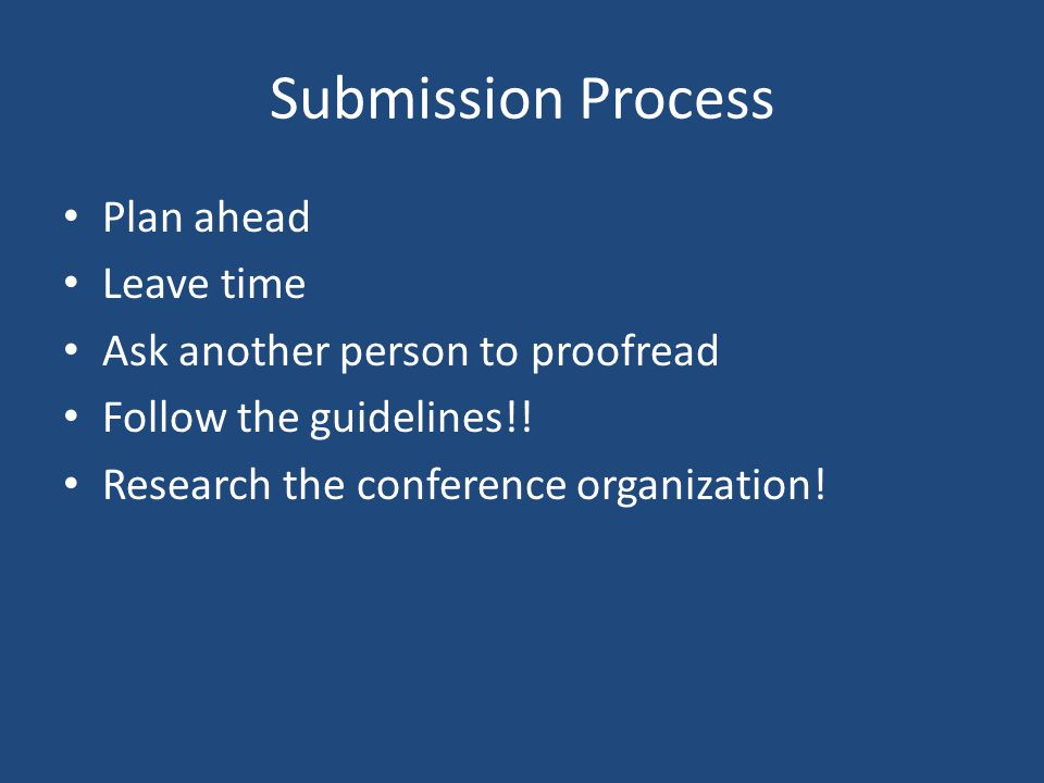 Submission Process Plan ahead Leave time Ask another person to proofread Follow the guidelines!.