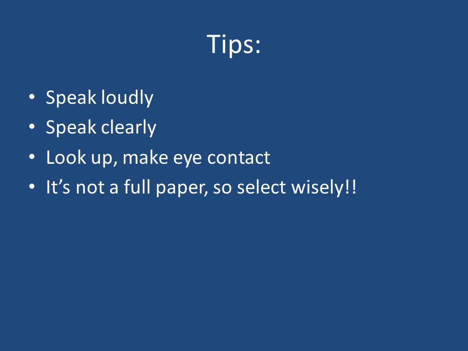 Tips: Speak loudly Speak clearly Look up, make eye contact Its not a full paper, so select wisely!!
