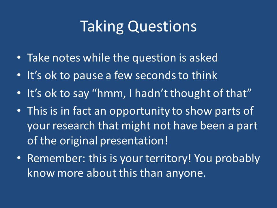Taking Questions Take notes while the question is asked Its ok to pause a few seconds to think Its ok to say hmm, I hadnt thought of that This is in fact an opportunity to show parts of your research that might not have been a part of the original presentation.