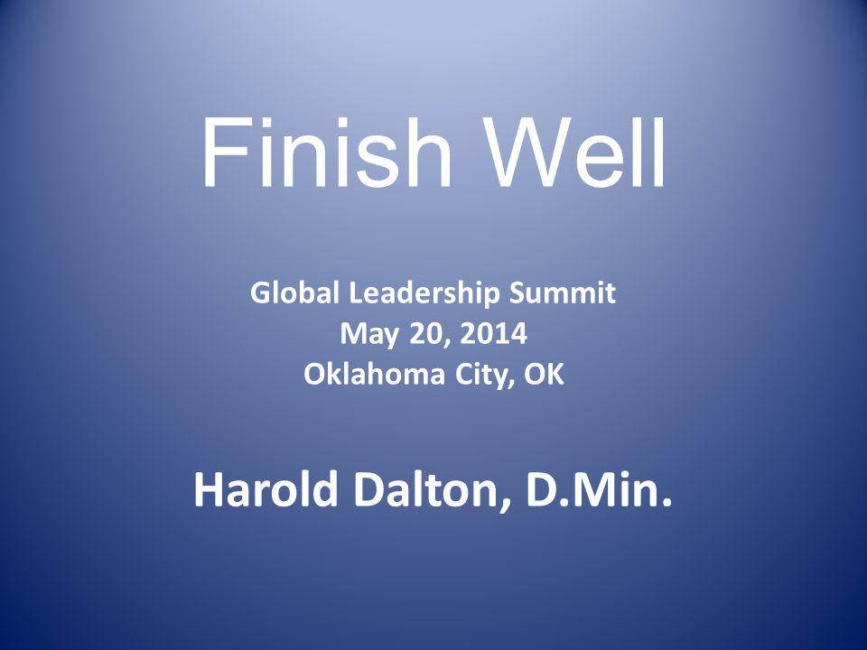 Finish Well Global Leadership Summit May 20, 2014 Oklahoma City, OK Harold Dalton, D.Min.