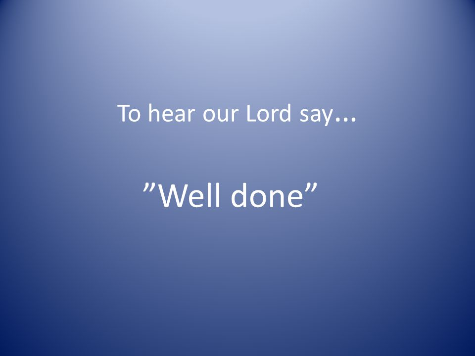 To hear our Lord say … Well done