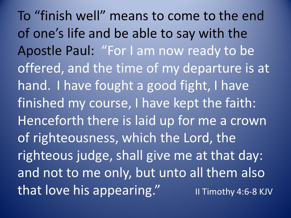 To finish well means to come to the end of ones life and be able to say with the Apostle Paul: For I am now ready to be offered, and the time of my departure is at hand.