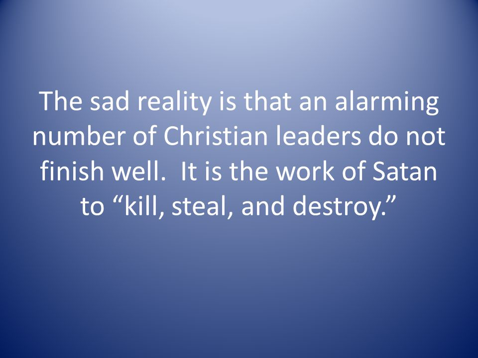The sad reality is that an alarming number of Christian leaders do not finish well.