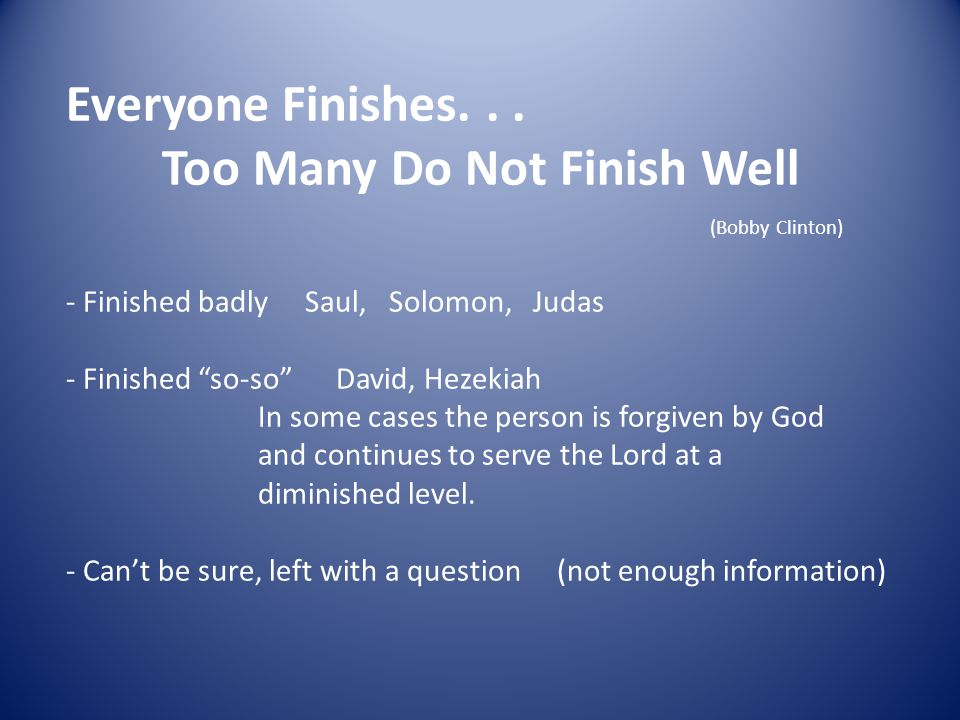Everyone Finishes... Too Many Do Not Finish Well (Bobby Clinton) - Finished badly Saul, Solomon, Judas - Finished so-so David, Hezekiah In some cases