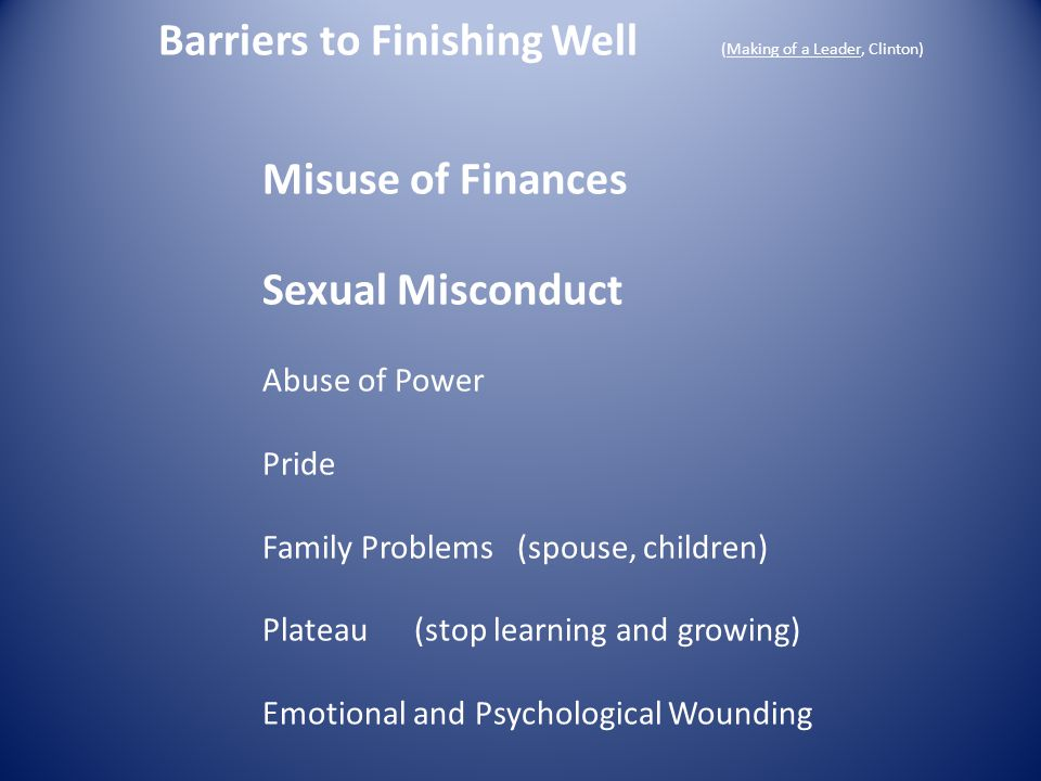 Barriers to Finishing Well (Making of a Leader, Clinton) Misuse of Finances Sexual Misconduct Abuse of Power Pride Family Problems (spouse, children)