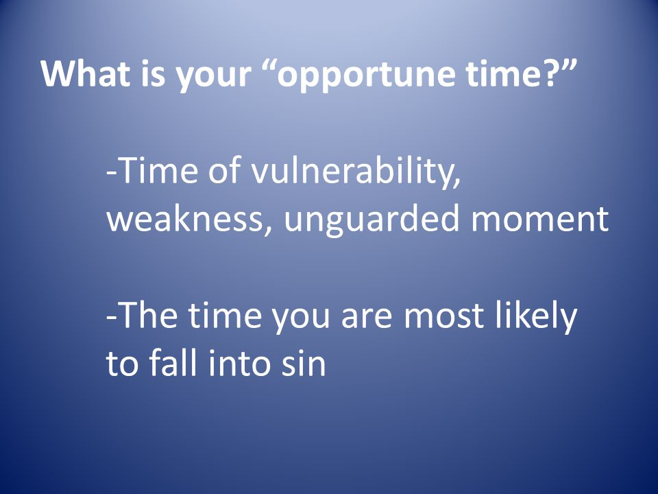 What is your opportune time? -Time of vulnerability, weakness, unguarded moment -The time you are most likely to fall into sin