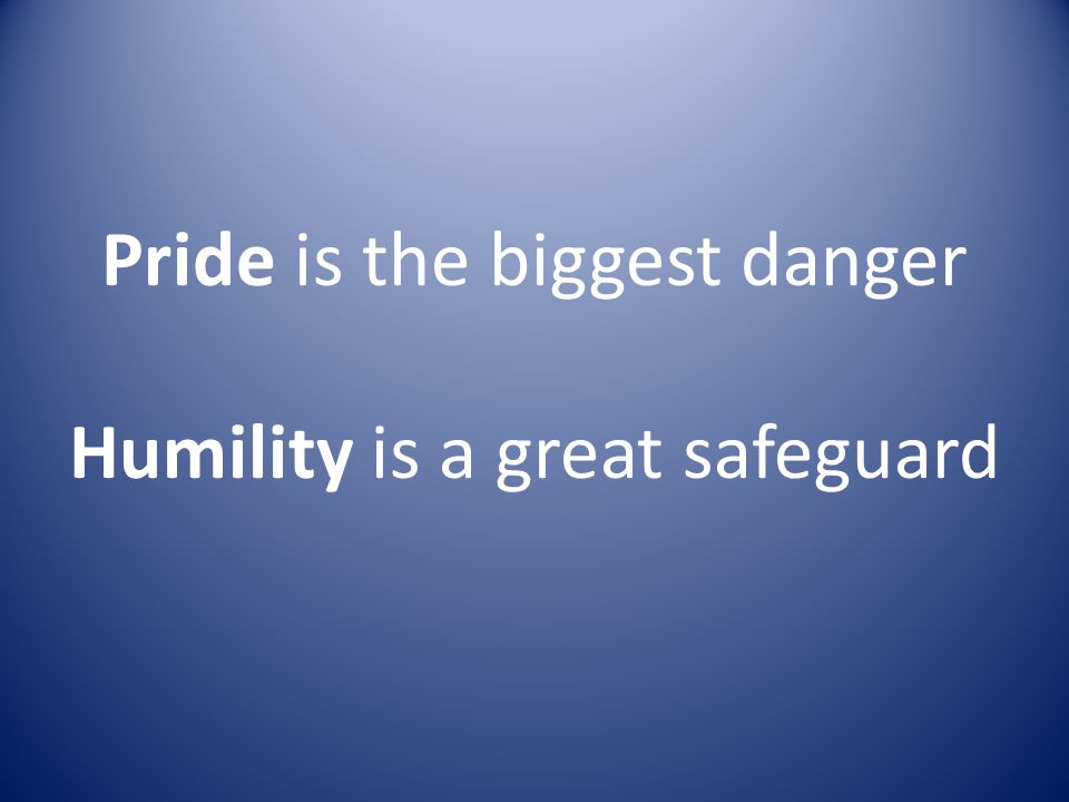 Pride is the biggest danger Humility is a great safeguard