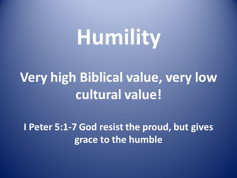 Humility Very high Biblical value, very low cultural value! I Peter 5:1-7 God resist the proud, but gives grace to the humble