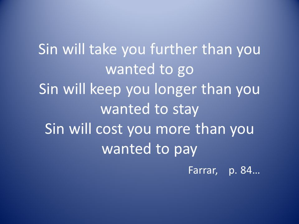 Sin will take you further than you wanted to go Sin will keep you longer than you wanted to stay Sin will cost you more than you wanted to pay Farrar,