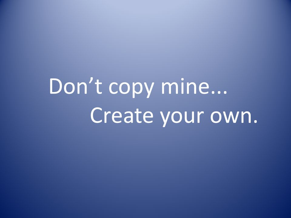 Dont copy mine... Create your own.