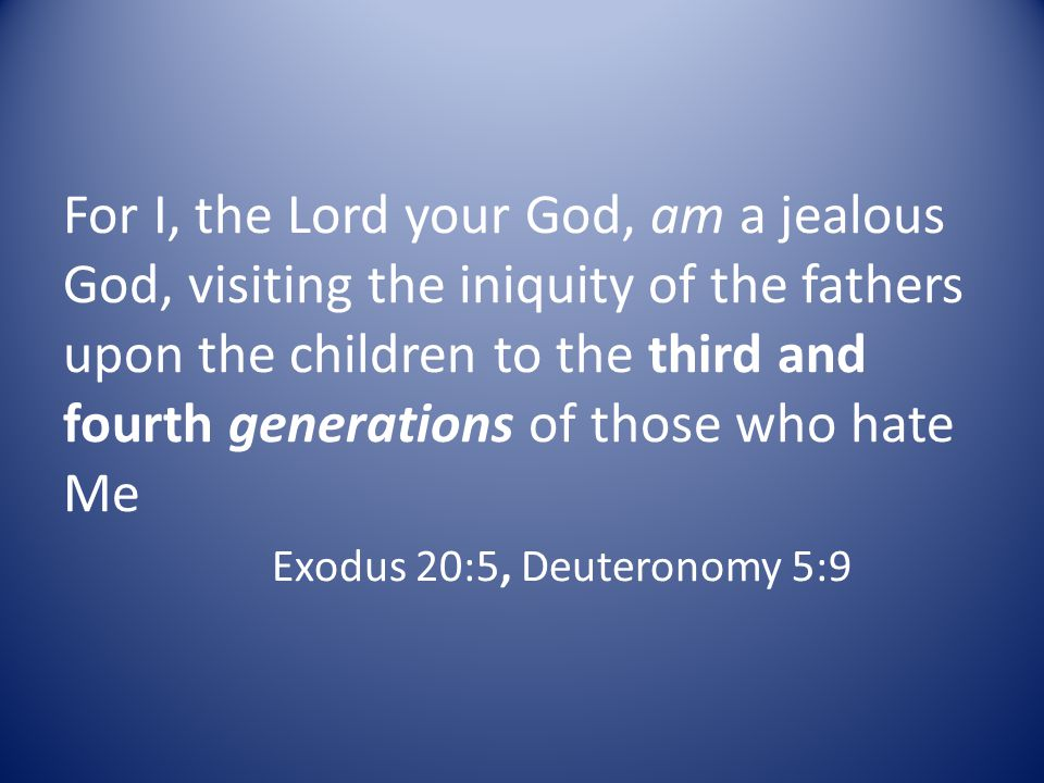 For I, the Lord your God, am a jealous God, visiting the iniquity of the fathers upon the children to the third and fourth generations of those who ha