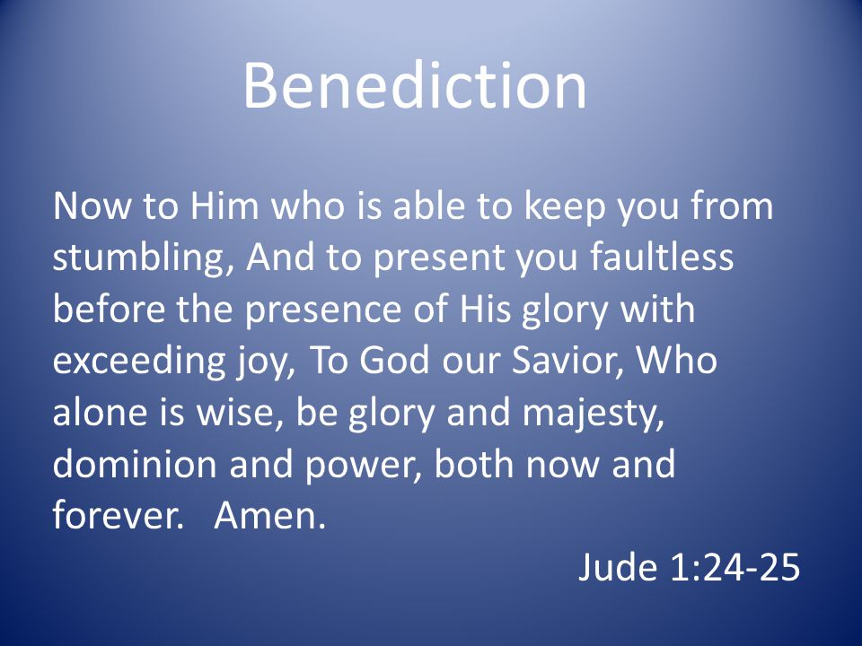 Benediction Now to Him who is able to keep you from stumbling, And to present you faultless before the presence of His glory with exceeding joy, To God our Savior, Who alone is wise, be glory and majesty, dominion and power, both now and forever.