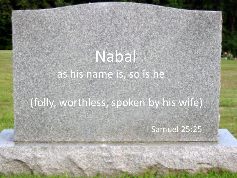 Nabal as his name is, so is he (folly, worthless, spoken by his wife) I Samuel 25:25