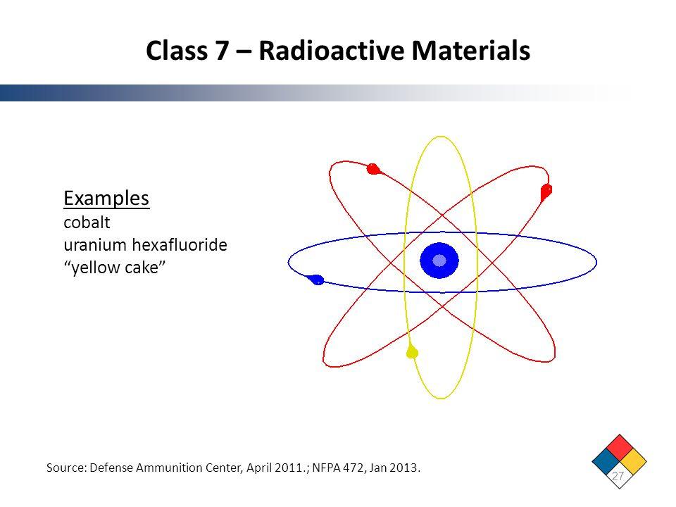 Class 7 – Radioactive Materials 27 Source: Defense Ammunition Center, April 2011.; NFPA 472, Jan 2013. Examples cobalt uranium hexafluoride yellow cak