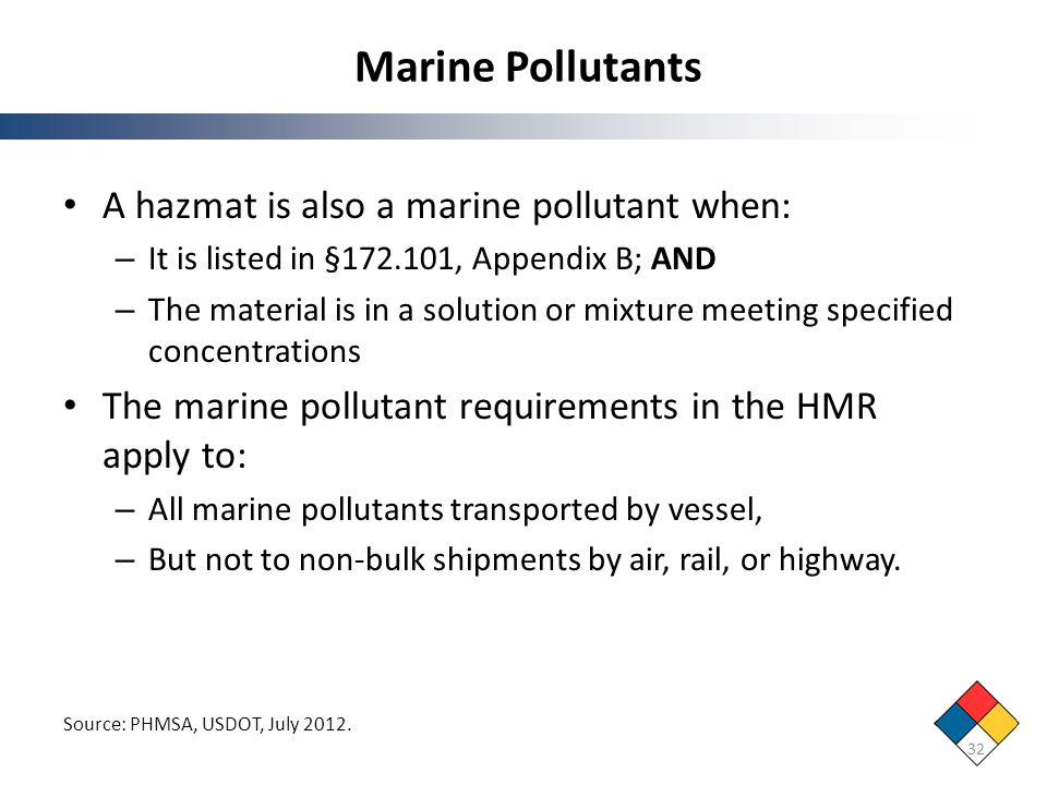 Marine Pollutants 32 Source: PHMSA, USDOT, July 2012. A hazmat is also a marine pollutant when: – It is listed in §172.101, Appendix B; AND – The mate