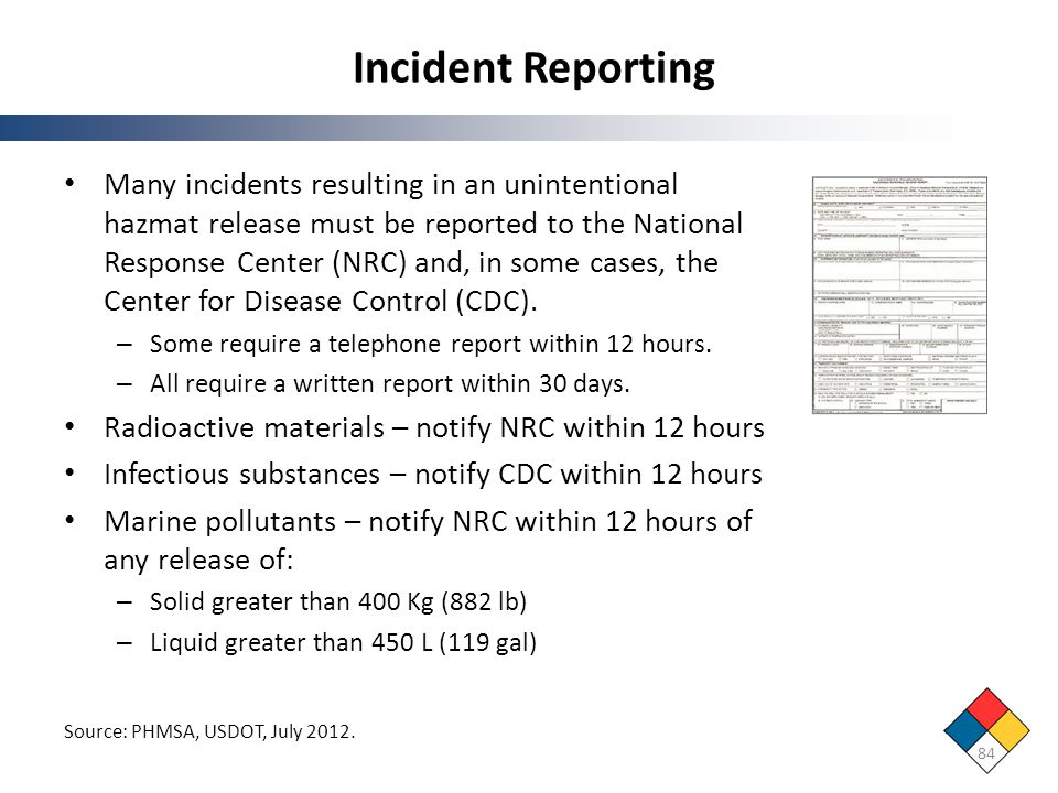 Incident Reporting 84 Source: PHMSA, USDOT, July 2012. Many incidents resulting in an unintentional hazmat release must be reported to the National Re