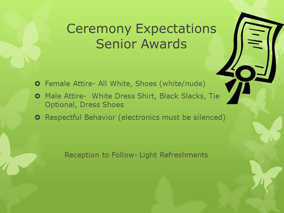 Ceremony Expectations Senior Awards Female Attire- All White, Shoes (white/nude) Male Attire- White Dress Shirt, Black Slacks, Tie Optional, Dress Shoes Respectful Behavior (electronics must be silenced) Reception to Follow- Light Refreshments