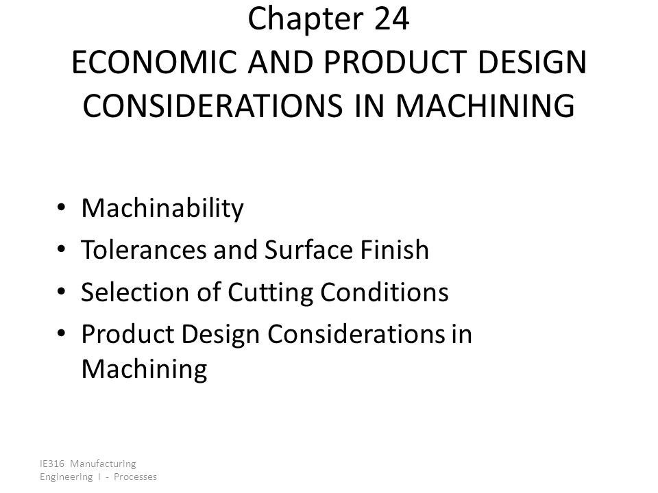 IE316 Manufacturing Engineering I - Processes Maximum Production Rate Maximizing production rate = minimizing cutting time per unit In turning, total production cycle time for one part consists of: 1.Part handling time per part = T h 2.Machining time per part = T m 3.Tool change time per part = T t /n p, where n p = number of pieces cut in one tool life