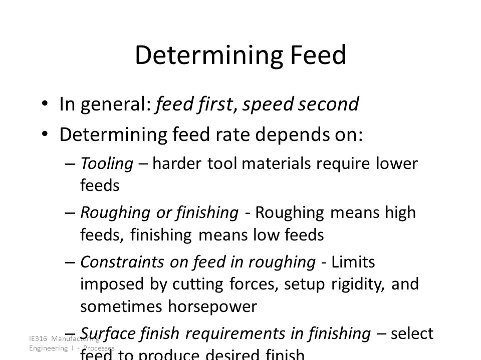 IE316 Manufacturing Engineering I - Processes Determining Feed In general: feed first, speed second Determining feed rate depends on: – Tooling – hard