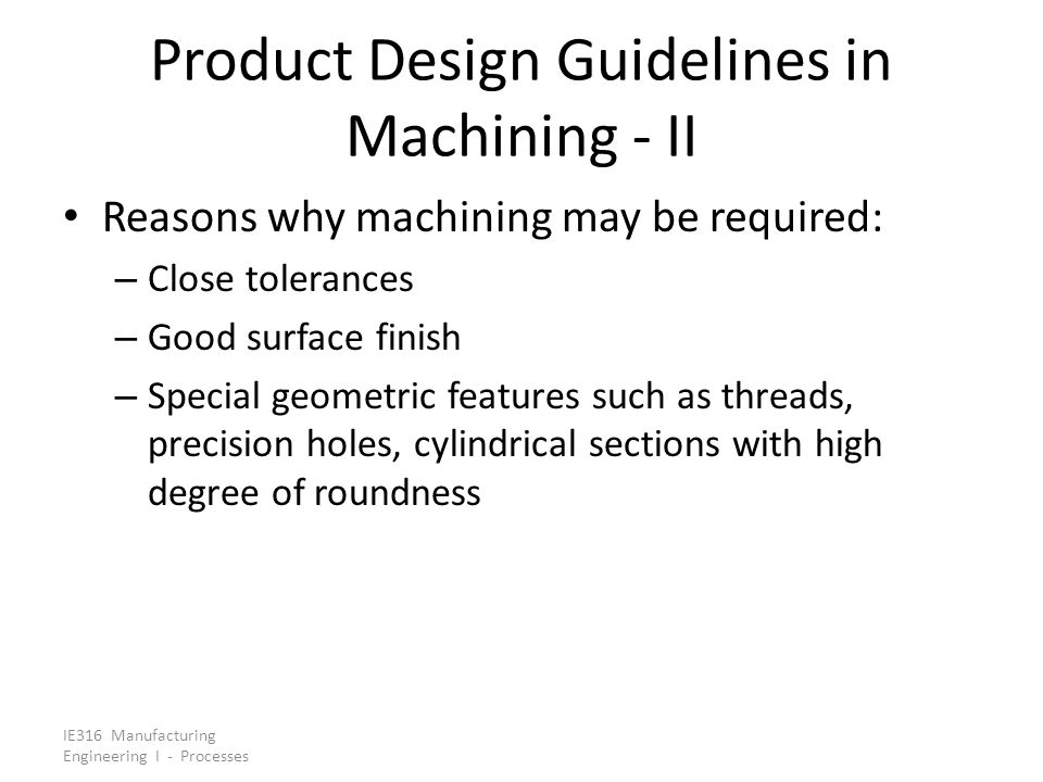 IE316 Manufacturing Engineering I - Processes Product Design Guidelines in Machining - II Reasons why machining may be required: – Close tolerances –