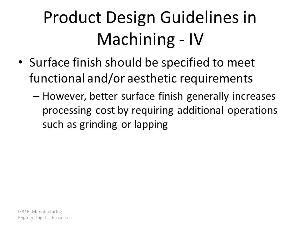 IE316 Manufacturing Engineering I - Processes Product Design Guidelines in Machining - IV Surface finish should be specified to meet functional and/or