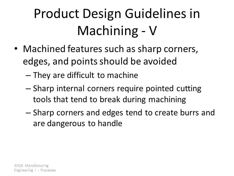 IE316 Manufacturing Engineering I - Processes Product Design Guidelines in Machining - V Machined features such as sharp corners, edges, and points sh