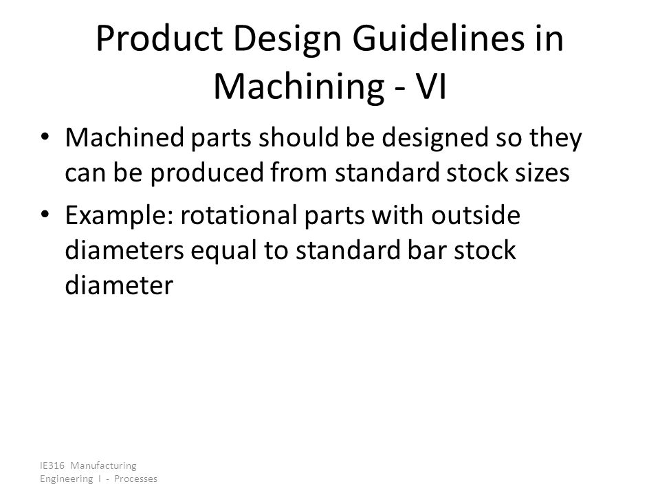 IE316 Manufacturing Engineering I - Processes Product Design Guidelines in Machining - VI Machined parts should be designed so they can be produced fr