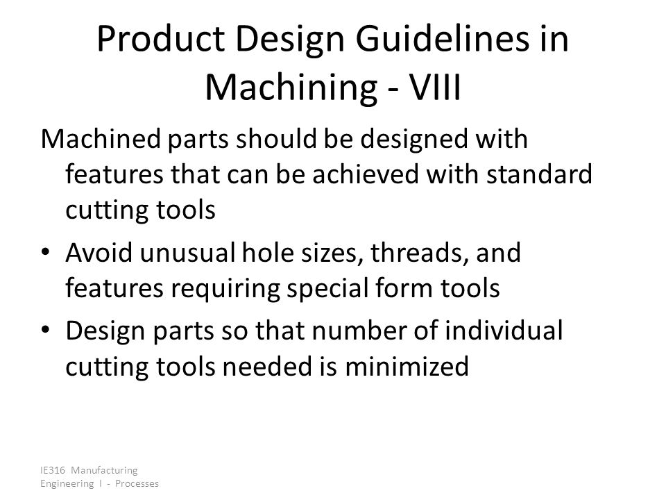 IE316 Manufacturing Engineering I - Processes Product Design Guidelines in Machining - VIII Machined parts should be designed with features that can b