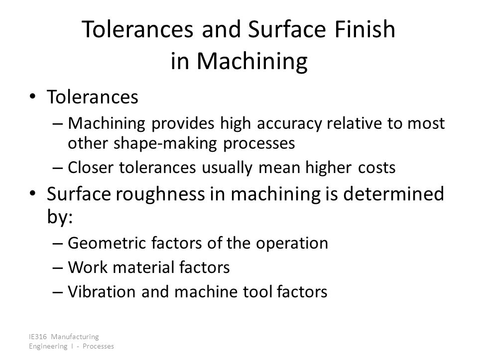 IE316 Manufacturing Engineering I - Processes Product Design Guidelines in Machining - VIII Machined parts should be designed with features that can be achieved with standard cutting tools Avoid unusual hole sizes, threads, and features requiring special form tools Design parts so that number of individual cutting tools needed is minimized