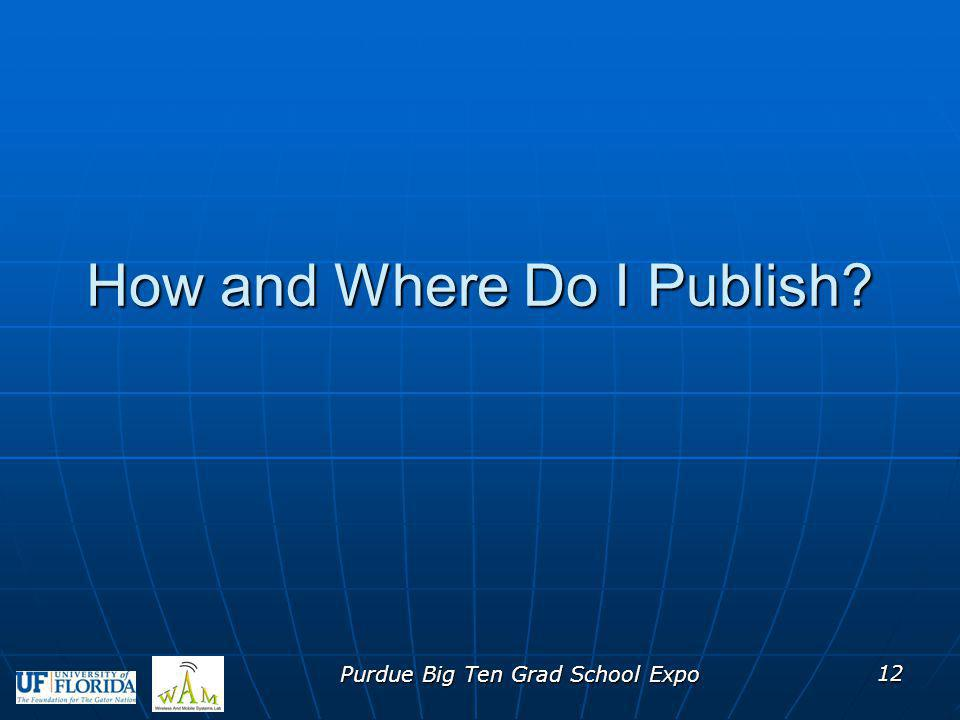 How and Where Do I Publish? Purdue Big Ten Grad School Expo 12