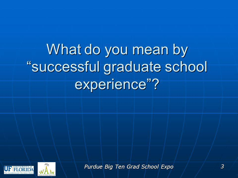 What do you mean by successful graduate school experience? Purdue Big Ten Grad School Expo 3