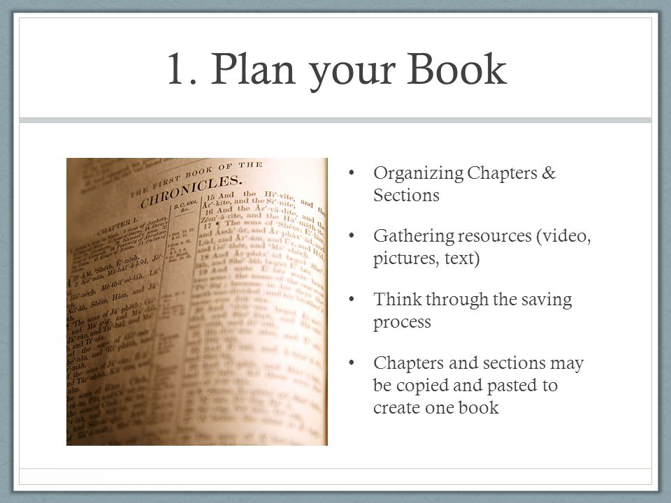 1. Plan your Book Organizing Chapters & Sections Gathering resources (video, pictures, text) Think through the saving process Chapters and sections ma