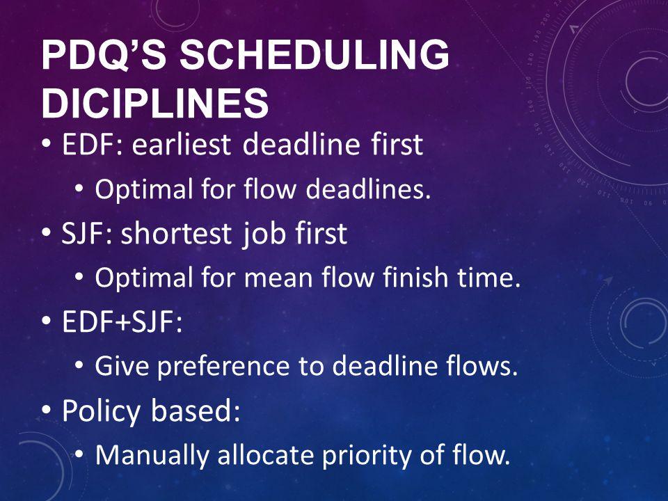 PDQS SCHEDULING DICIPLINES EDF: earliest deadline first Optimal for flow deadlines. SJF: shortest job first Optimal for mean flow finish time. EDF+SJF